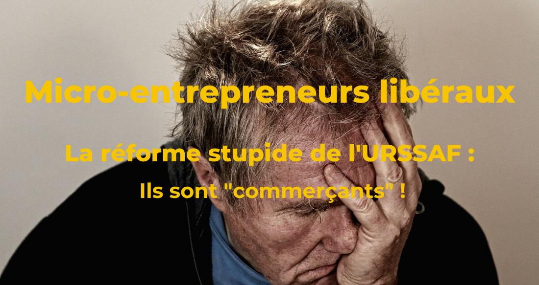 Micro-entrepreneurs libéraux : la réforme stupide de l'URSSAF !
